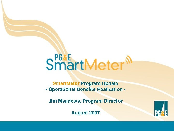 Smart. Meter Program Update - Operational Benefits Realization Jim Meadows, Program Director August 2007