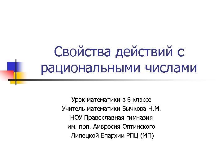 Свойства действий с рациональными числами Урок математики в 6 классе Учитель математики Бычкова Н.
