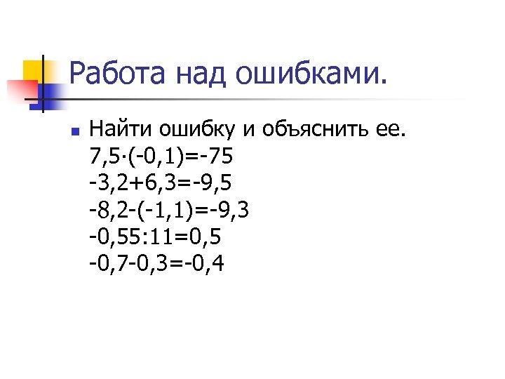 Работа над ошибками. n Найти ошибку и объяснить ее. 7, 5∙(-0, 1)=-75 -3, 2+6,