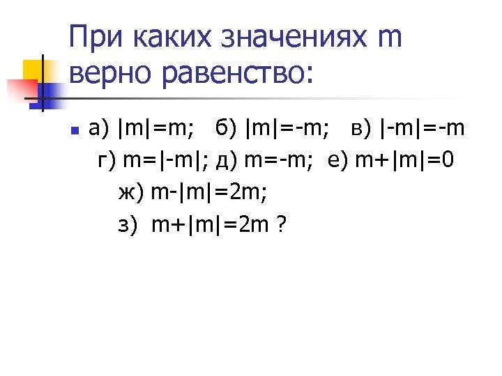 При каких значениях m верно равенство: n а) |m|=m; б) |m|=-m; в) |-m|=-m г)