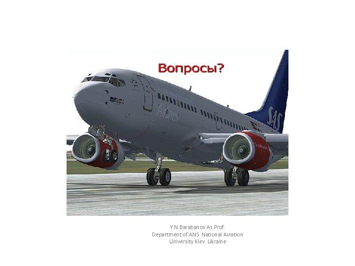 Y. N. Barabanov As. Prof. Department of ANS National Aviation University Kiev Ukraine