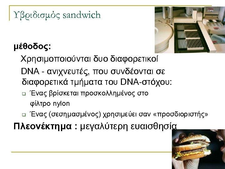Υβριδισμός sandwich μέθοδος: Χρησιμοποιούνται δυο διαφορετικοί DNA - ανιχνευτές, που συνδέονται σε διαφορετικά τμήματα