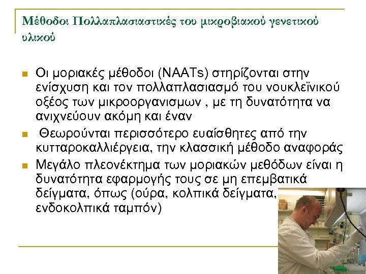 Μέθοδοι Πολλαπλασιαστικές του μικροβιακού γενετικού υλικού n n n Οι μοριακές μέθοδοι (NAATs) στηρίζονται