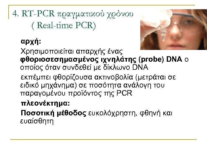 4. RT-PCR πραγματικού χρόνου ( Real-time PCR) αρχή: Χρησιμοποιείται απαρχής ένας φθοριοσεσημασμένος ιχνηλάτης (probe)