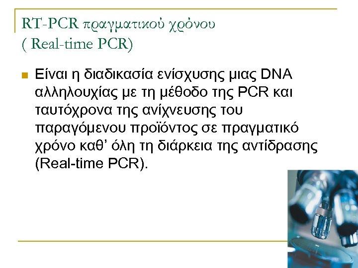 RT-PCR πραγματικού χρόνου ( Real-time PCR) n Είναι η διαδικασία ενίσχυσης μιας DNA αλληλουχίας