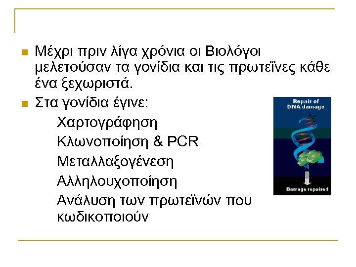 n n Μέχρι πριν λίγα χρόνια οι Βιολόγοι μελετούσαν τα γονίδια και τις πρωτεΐνες
