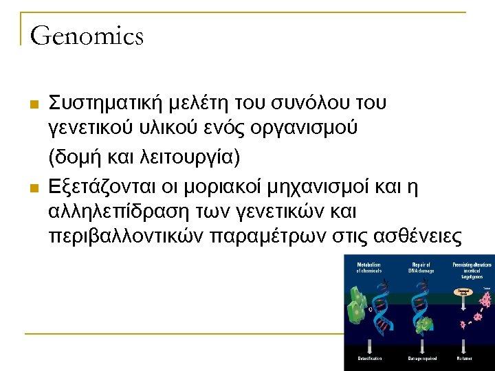 Genomics n n Συστηματική μελέτη του συνόλου του γενετικού υλικού ενός οργανισμού (δομή και