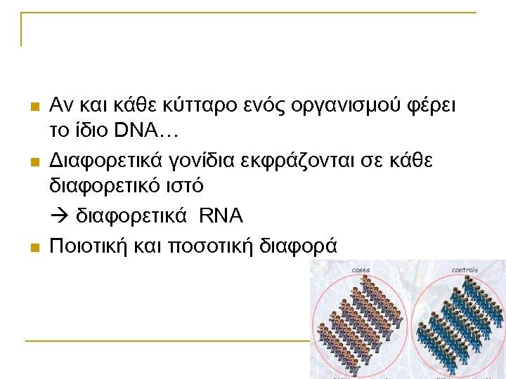 n n n Αν και κάθε κύτταρο ενός οργανισμού φέρει το ίδιο DNA… Διαφορετικά