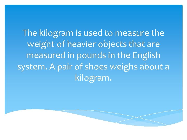 The kilogram is used to measure the weight of heavier objects that are measured