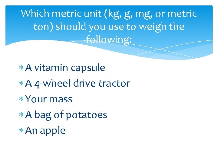 Which metric unit (kg, g, mg, or metric ton) should you use to weigh