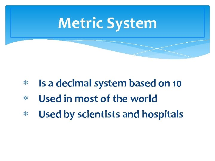 Metric System Is a decimal system based on 10 Used in most of the