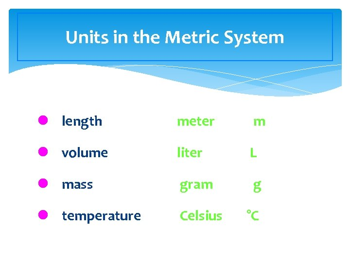 Units in the Metric System l length meter m l volume liter L l
