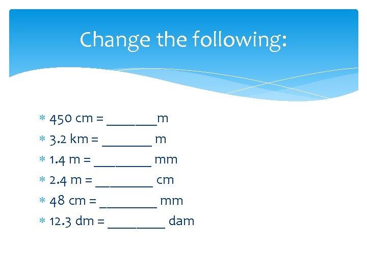 Change the following: 450 cm = _______m 3. 2 km = _______ m 1.