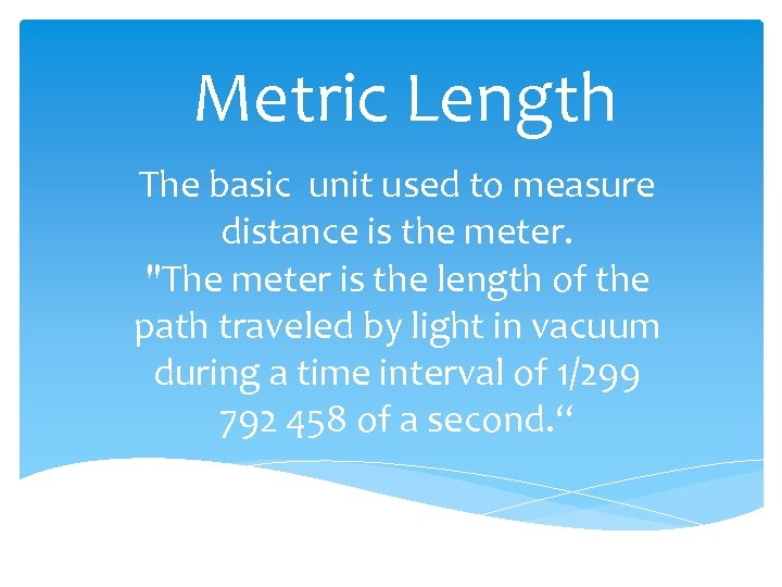 Metric Length The basic unit used to measure distance is the meter.