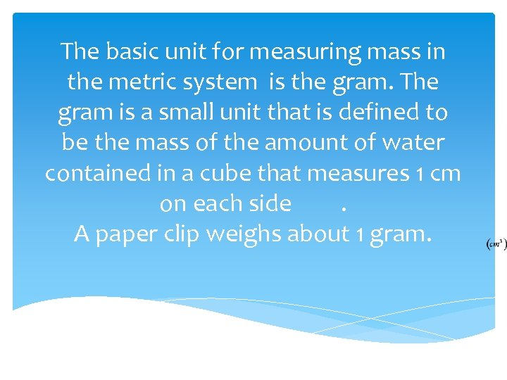 The basic unit for measuring mass in the metric system is the gram. The