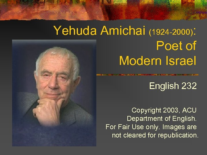 Yehuda Amichai (1924 -2000): Poet of Modern Israel English 232 Copyright 2003, ACU Department
