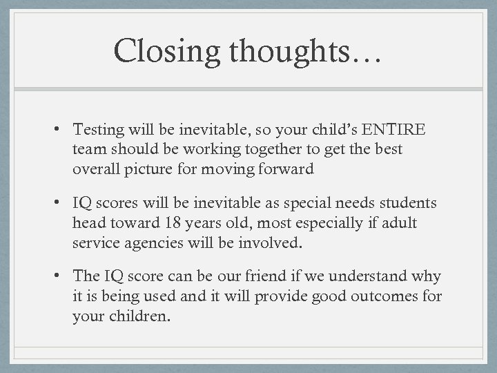 Closing thoughts… • Testing will be inevitable, so your child's ENTIRE team should be