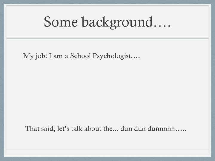 Some background…. My job: I am a School Psychologist…. That said, let's talk about