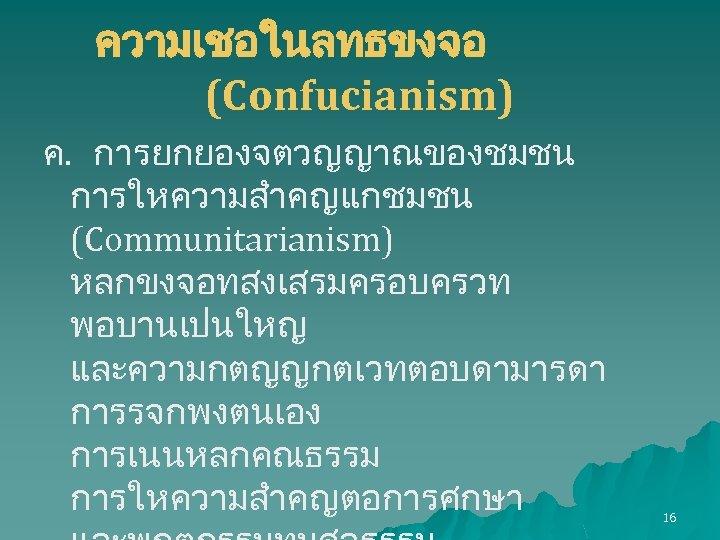 ความเชอในลทธขงจอ (Confucianism) ค. การยกยองจตวญญาณของชมชน การใหความสำคญแกชมชน (Communitarianism) หลกขงจอทสงเสรมครอบครวท พอบานเปนใหญ และความกตญญกตเวทตอบดามารดา การรจกพงตนเอง การเนนหลกคณธรรม การใหความสำคญตอการศกษา 16