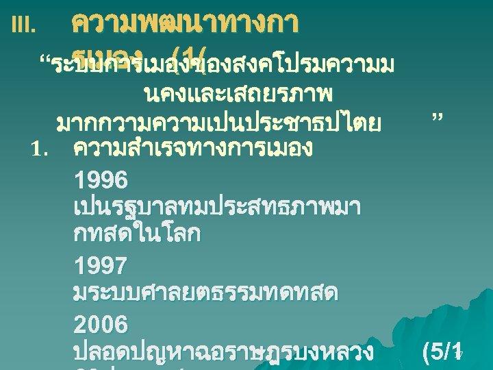 """III. ความพฒนาทางกา รเมอง (1( """"ระบบการเมองของสงคโปรมความม นคงและเสถยรภาพ มากกวามความเปนประชาธปไตย 1. ความสำเรจทางการเมอง 1996 เปนรฐบาลทมประสทธภาพมา กทสดในโลก 1997 มระบบศาลยตธรรมทดทสด"""