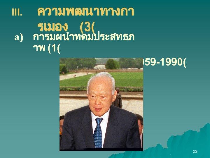 III. ความพฒนาทางกา รเมอง (3( a) การมผนำทดมประสทธภ าพ (1( ล กวน ยว (1959 -1990( 23