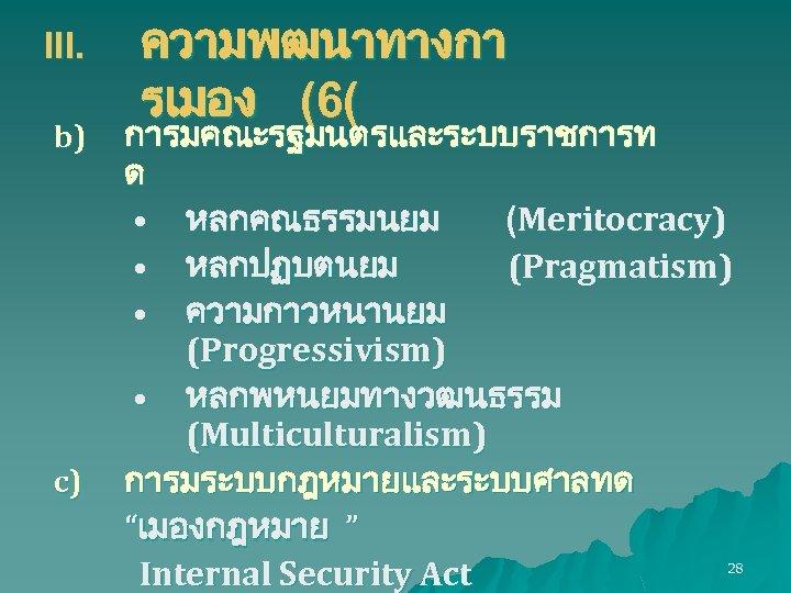 III. b) c) ความพฒนาทางกา รเมอง (6( การมคณะรฐมนตรและระบบราชการท ด • หลกคณธรรมนยม (Meritocracy) • หลกปฏบตนยม (Pragmatism)