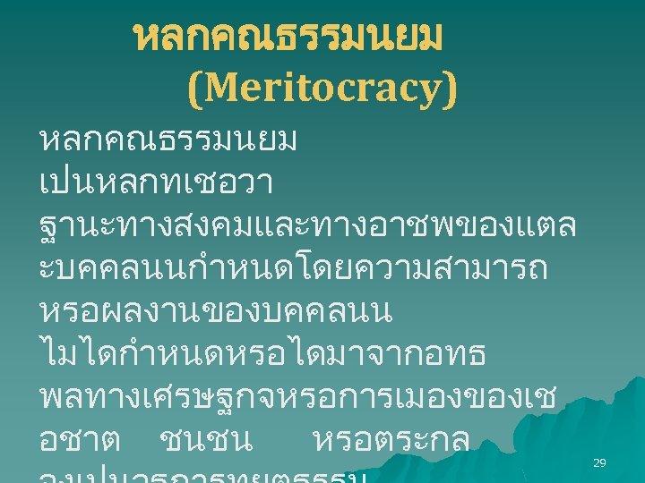 หลกคณธรรมนยม (Meritocracy) หลกคณธรรมนยม เปนหลกทเชอวา ฐานะทางสงคมและทางอาชพของแตล ะบคคลนนกำหนดโดยความสามารถ หรอผลงานของบคคลนน ไมไดกำหนดหรอไดมาจากอทธ พลทางเศรษฐกจหรอการเมองของเช อชาต ชนชน หรอตระกล 29