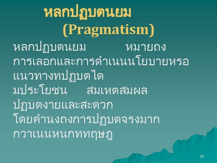 หลกปฏบตนยม (Pragmatism) หลกปฏบตนยม หมายถง การเลอกและการดำเนนนโยบายหรอ แนวทางทปฏบตได มประโยชน สมเหตสมผล ปฏบตงายและสะดวก โดยคำนงถงการปฏบตจรงมาก กวาเนนหนกททฤษฎ 30