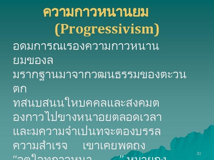 ความกาวหนานยม (Progressivism) อดมการณเรองความกาวหนาน ยมของล มรากฐานมาจากวฒนธรรมของตะวน ตก ทสนบสนนใหบคคลและสงคมต องกาวไปขางหนาอยตลอดเวลา และมความจำเปนทจะตองบรรล ความสำเรจ เขาเคยพดถง 31
