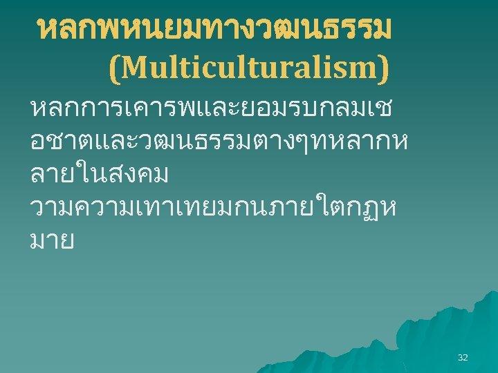 หลกพหนยมทางวฒนธรรม (Multiculturalism) หลกการเคารพและยอมรบกลมเช อชาตและวฒนธรรมตางๆทหลากห ลายในสงคม วามความเทาเทยมกนภายใตกฏห มาย 32