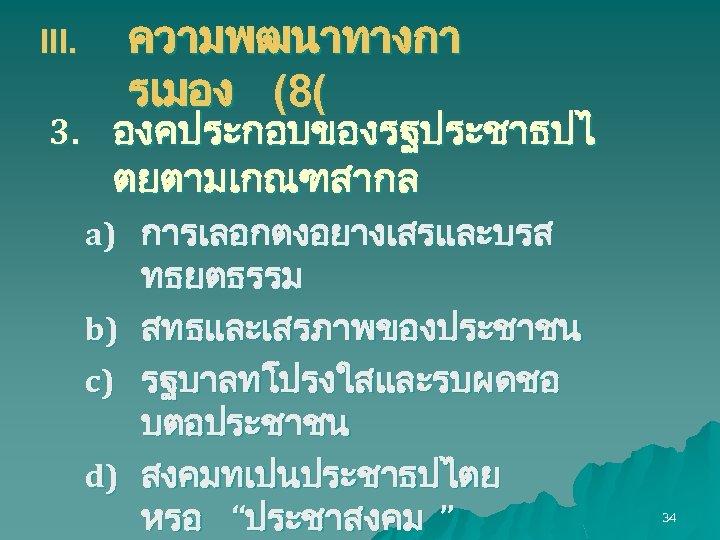 ความพฒนาทางกา รเมอง (8( III. 3. องคประกอบของรฐประชาธปไ ตยตามเกณฑสากล a) การเลอกตงอยางเสรและบรส b) c) d) ทธยตธรรม สทธและเสรภาพของประชาชน