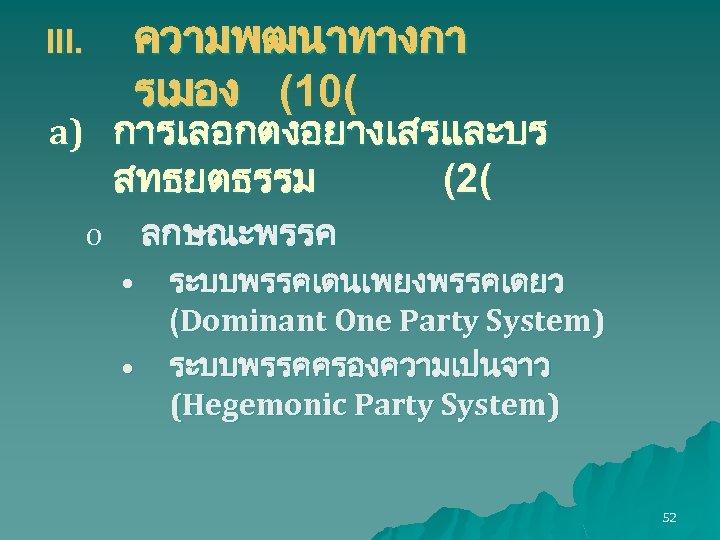 ความพฒนาทางกา รเมอง (10( III. a) การเลอกตงอยางเสรและบร สทธยตธรรม (2( ลกษณะพรรค o • • ระบบพรรคเดนเพยงพรรคเดยว (Dominant