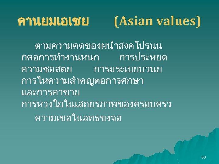 คานยมเอเชย (Asian values) ตามความคดของผนำสงคโปรนน กคอการทำงานหนก การประหยด ความซอสตย การมระเบยบวนย การใหความสำคญตอการศกษา และการคาขาย การหวงใยในเสถยรภาพของครอบครว ความเชอในลทธขงจอ 60