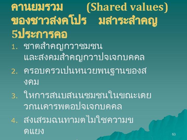 คานยมรวม (Shared values) ของชาวสงคโปร มสาระสำคญ 5ประการคอ 1. 2. 3. 4. ชาตสำคญกวาชมชน และสงคมสำคญกวาปจเจกบคคล ครอบครวเปนหนวยพนฐานของส งคม