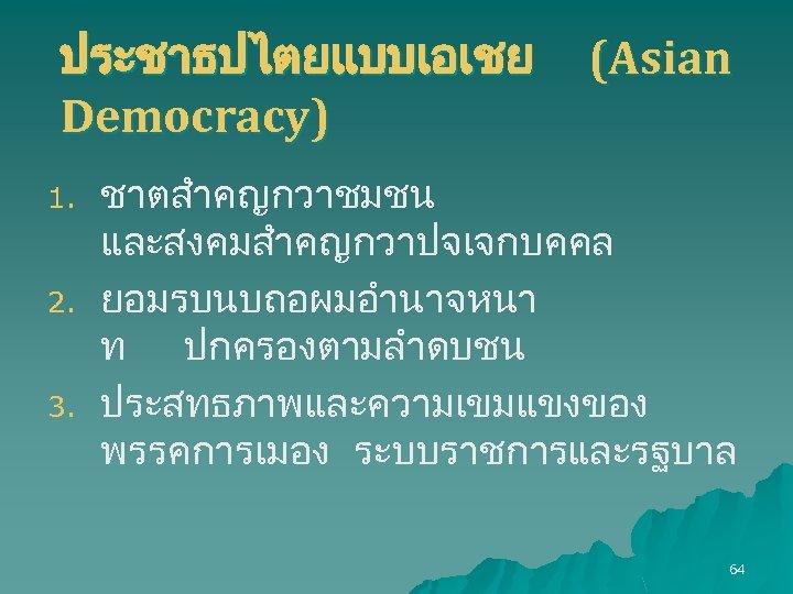 ประชาธปไตยแบบเอเชย Democracy) 1. 2. 3. (Asian ชาตสำคญกวาชมชน และสงคมสำคญกวาปจเจกบคคล ยอมรบนบถอผมอำนาจหนา ท ปกครองตามลำดบชน ประสทธภาพและความเขมแขงของ พรรคการเมอง ระบบราชการและรฐบาล