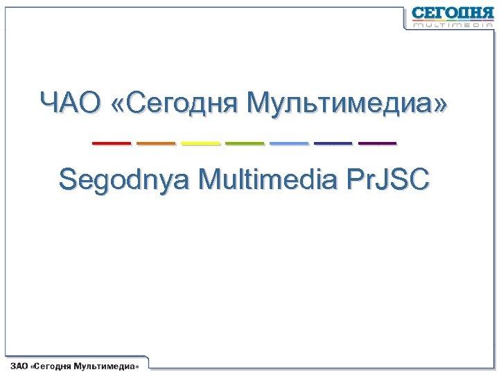 ЧАО «Сегодня Мультимедиа» –– –– Segodnya Multimedia Pr. JSC