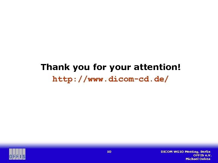 Thank you for your attention! http: //www. dicom-cd. de/ 10 DICOM WG 10 Meeting,