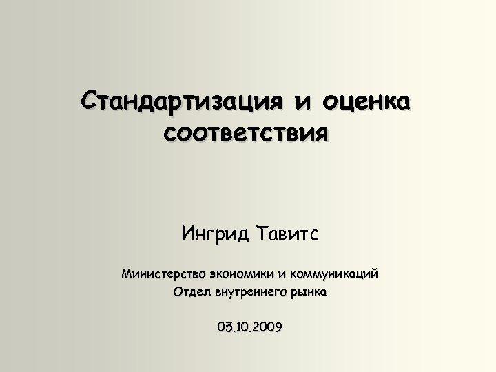 Стандартизация и оценка соответствия Ингрид Тавитс Министерство экономики и коммуникаций Отдел внутреннего рынка 05.