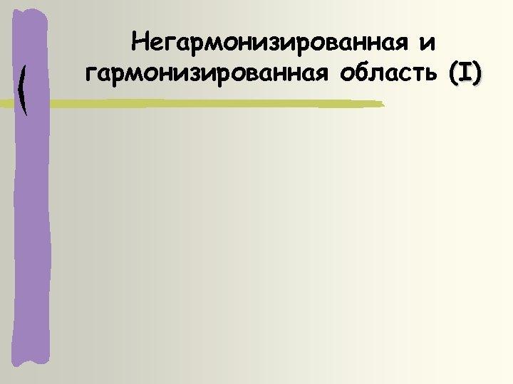 Негармонизированная и гармонизированная область (I)