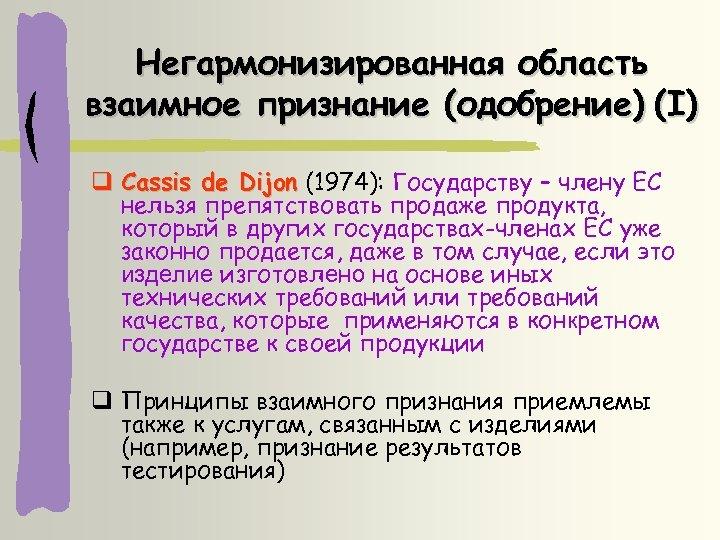 Негармонизированная область взаимное признание (одобрение) (I) Cassis de Dijon (1974): Государству – члену ЕС