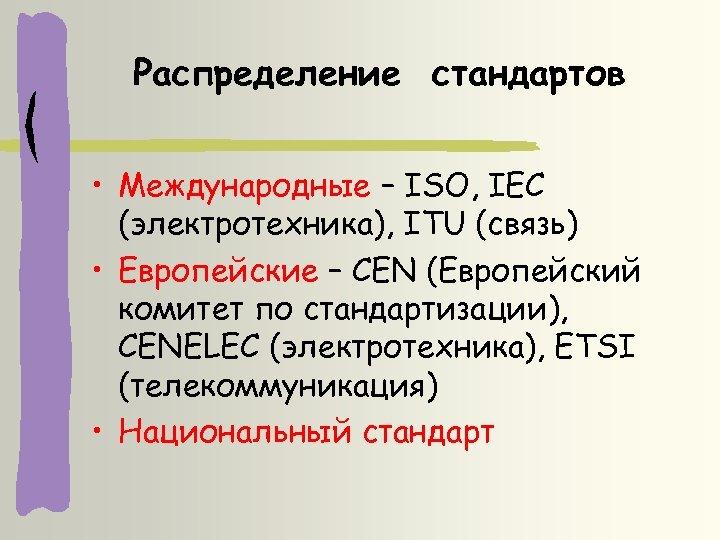 Распределение стандартов • Международные – ISO, IEC (электротехника), ITU (связь) • Европейские – CEN