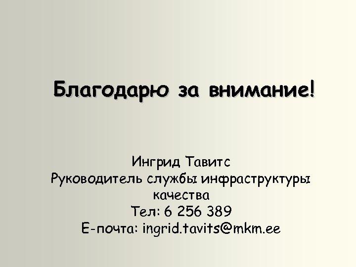 Благодарю за внимание! Ингрид Тавитс Руководитель службы инфраструктуры качества Teл: 6 256 389 E-почта: