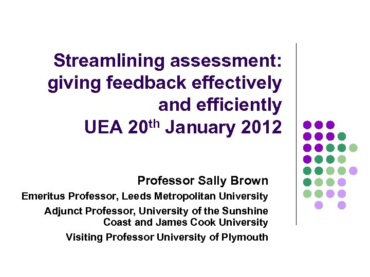 Streamlining assessment: giving feedback effectively and efficiently UEA 20 th January 2012 Professor Sally