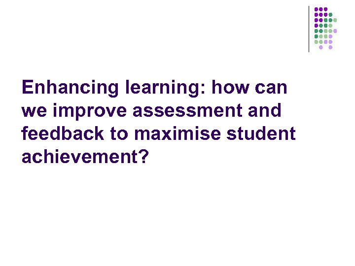 Enhancing learning: how can we improve assessment and feedback to maximise student achievement?