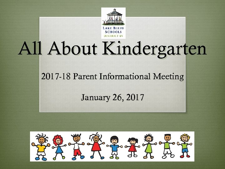 All About Kindergarten 2017 -18 Parent Informational Meeting January 26, 2017