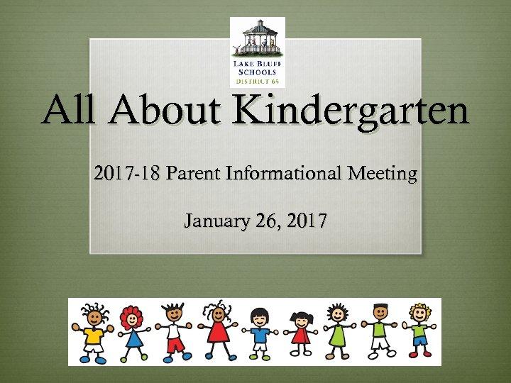 All About Kindergarten 2017 -18 Parent Informational Meeting January 26, 2017