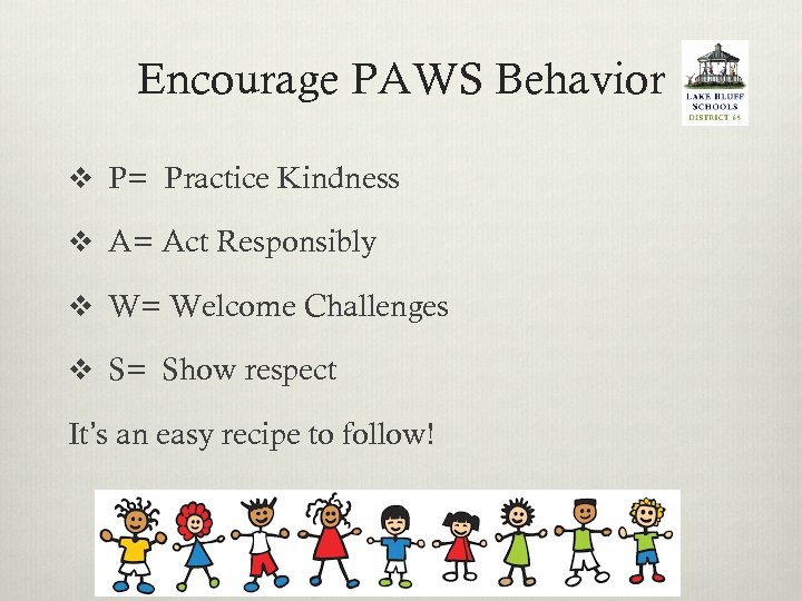 Encourage PAWS Behavior v P= Practice Kindness v A= Act Responsibly v W= Welcome