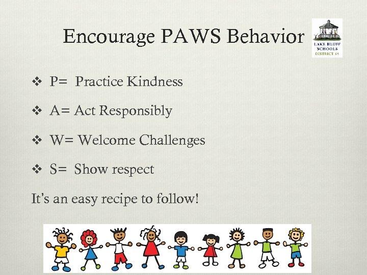 Encourage PAWS Behavior v P= Practice Kindness v A= Act Responsibly v W= Welcome