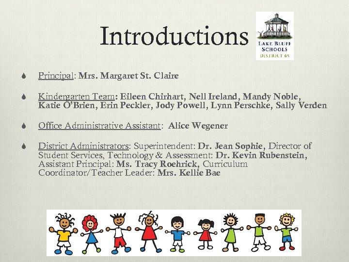 Introductions S Principal: Mrs. Margaret St. Claire S Kindergarten Team: Eileen Chirhart, Nell Ireland,