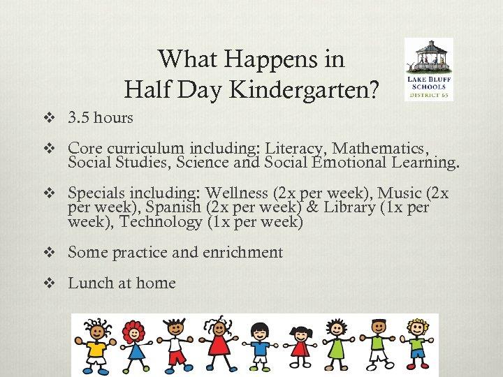 What Happens in Half Day Kindergarten? v 3. 5 hours v Core curriculum including: